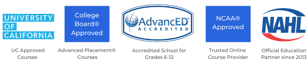 Accredited high school by AdvancED, approved by University of California, Trusted Online Provider of the NCAA, Official Education Partner of the NAHL, Approved by the College Board
